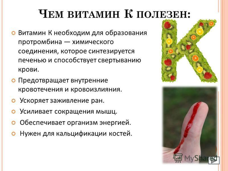 Ч ЕМ ВИТАМИН К ПОЛЕЗЕН : Витамин К необходим для образования протромбина химического соединения, которое синтезируется печенью и способствует свертыванию крови. Предотвращает внутренние кровотечения и кровоизлияния. Ускоряет заживление ран. Усиливает