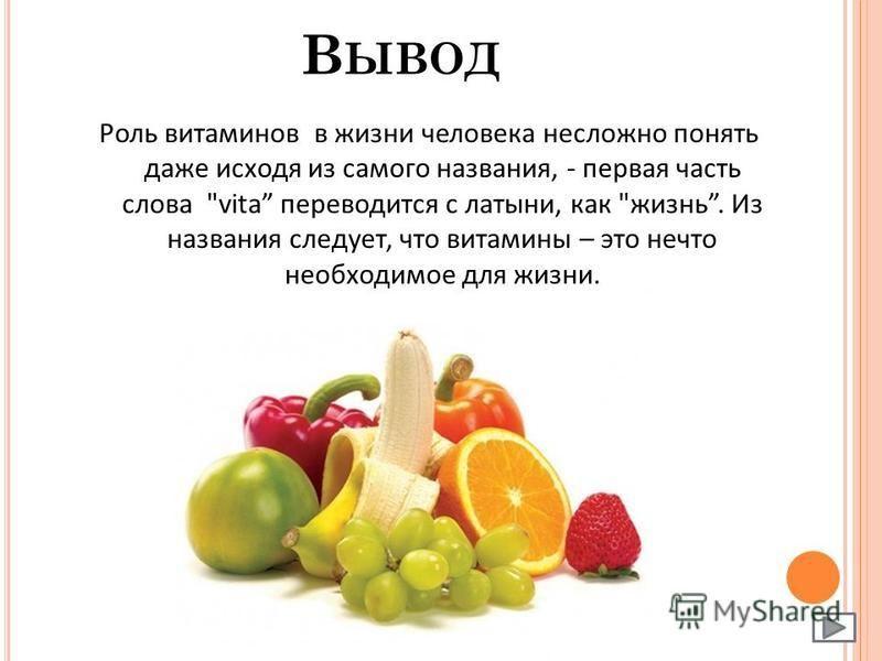 В ЫВОД Роль витаминов в жизни человека несложно понять даже исходя из самого названия, - первая часть слова vita переводится с латыни, как жизнь. Из названия следует, что витамины – это нечто необходимое для жизни.