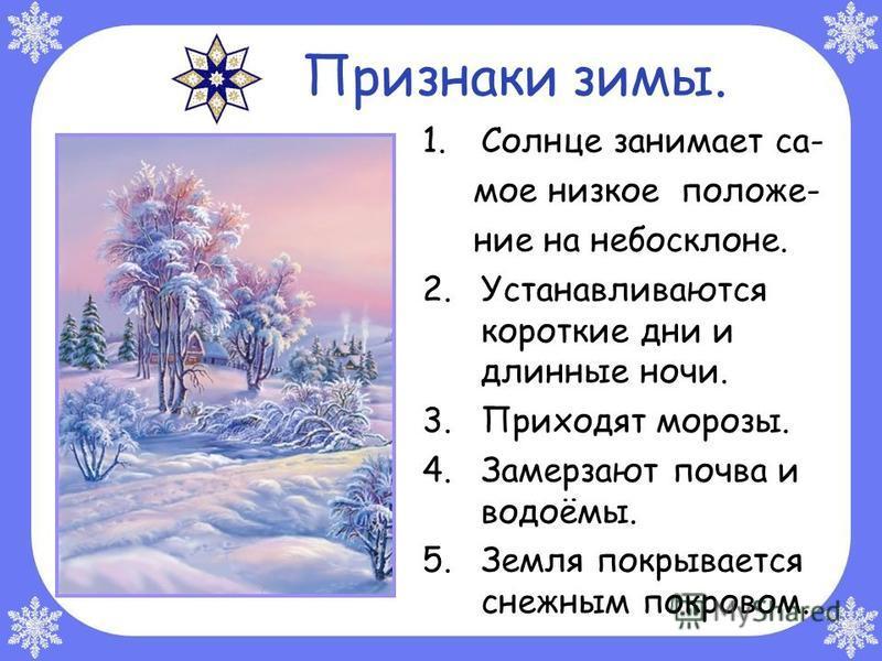 Признаки зимы. 1. Солнце занимает са- мое низкое положение на небосклоне. 2. Устанавливаются короткие дни и длинные ночи. 3. Приходят морозы. 4. Замерзают почва и водоёмы. 5. Земля покрывается снежным покровом.