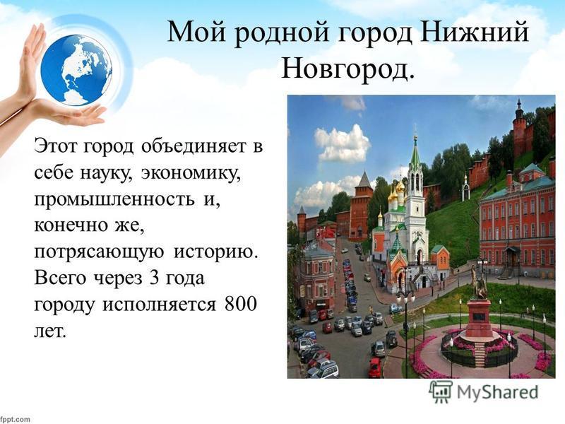 Мой родной город Нижний Новгород. Этот город объединяет в себе науку, экономику, промышленность и, конечно же, потрясающую историю. Всего через 3 года городу исполняется 800 лет.