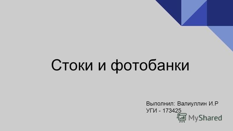 Стоки и фотобанки Выполнил: Валиуллин И.Р УГИ - 173425