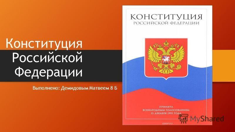Конституция Российской Федерации Выполнено: Демидовым Матвеем 8 Б