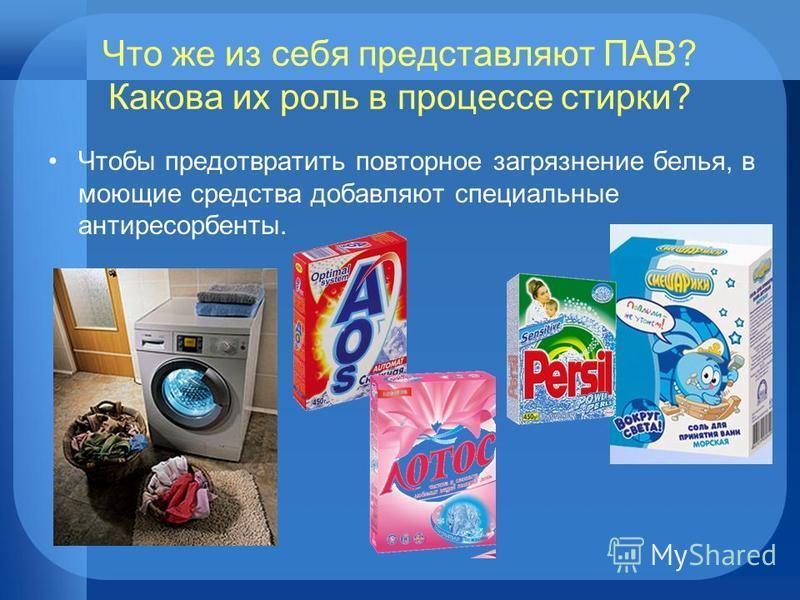 Что же из себя представляют ПАВ? Какова их роль в процессе стирки? Чтобы предотвратить повторное загрязнение белья, в моющие средства добавляют специальные антиресорбенты.