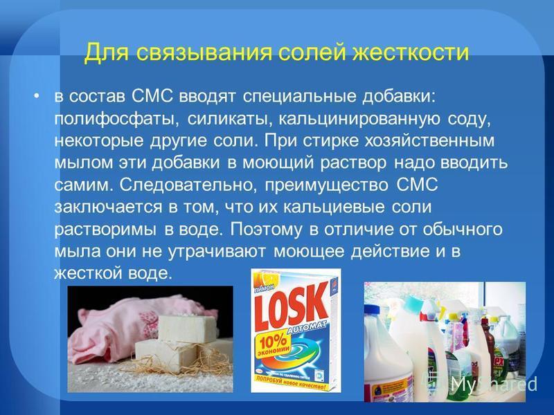 Для связывания солей жесткости в состав СМС вводят специальные добавки: полифосфаты, силикаты, кальцинированную соду, некоторые другие соли. При стирке хозяйственным мылом эти добавки в моющий раствор надо вводить самим. Следовательно, преимущество С