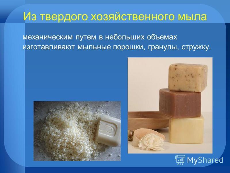 Из твердого хозяйственного мыла механическим путем в небольших объемах изготавливают мыльные порошки, гранулы, стружку.