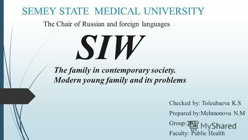 SEMEY STATE MEDICAL UNIVERSITY Checked by: Toleubaeva K.S Prepared by:Mehmonova N.M Group:202 Faculty: Public Health The Chair of Russian and foreign languages SIW The family in contemporary society. Modern young family and its problems