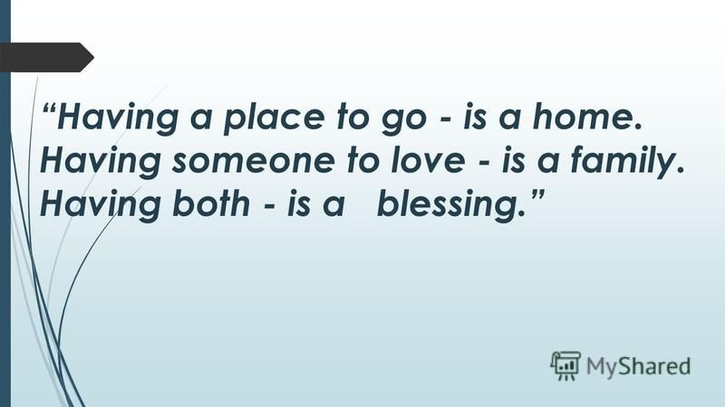 Having a place to go - is a home. Having someone to love - is a family. Having both - is a blessing.