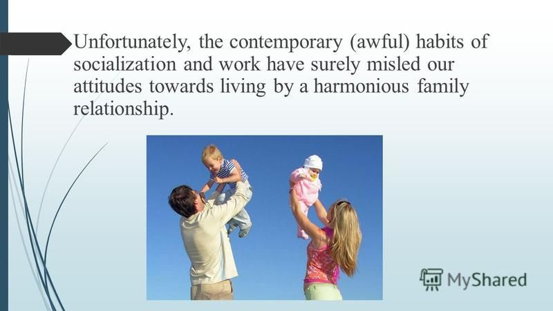 Unfortunately, the contemporary (awful) habits of socialization and work have surely misled our attitudes towards living by a harmonious family relationship.