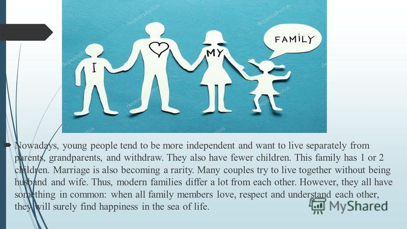 Nowadays, young people tend to be more independent and want to live separately from parents, grandparents, and withdraw. They also have fewer children. This family has 1 or 2 children. Marriage is also becoming a rarity. Many couples try to live toge