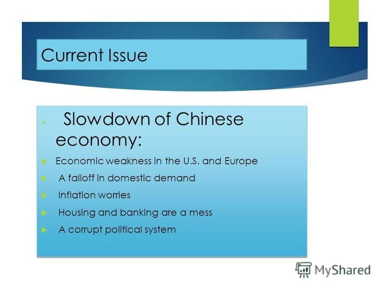 Current Issue Slowdown of Chinese economy: Economic weakness in the U.S. and Europe A falloff in domestic demand Inflation worries Housing and banking are a mess A corrupt political system Slowdown of Chinese economy: Economic weakness in the U.S. an