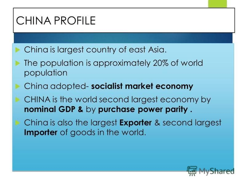CHINA PROFILE China is largest country of east Asia. The population is approximately 20% of world population China adopted- socialist market economy CHINA is the world second largest economy by nominal GDP & by purchase power parity. China is also th