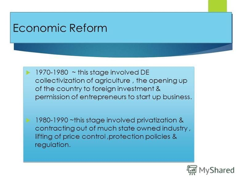 Economic Reform 1970-1980 ~ this stage involved DE collectivization of agriculture, the opening up of the country to foreign investment & permission of entrepreneurs to start up business. 1980-1990 ~this stage involved privatization & contracting out