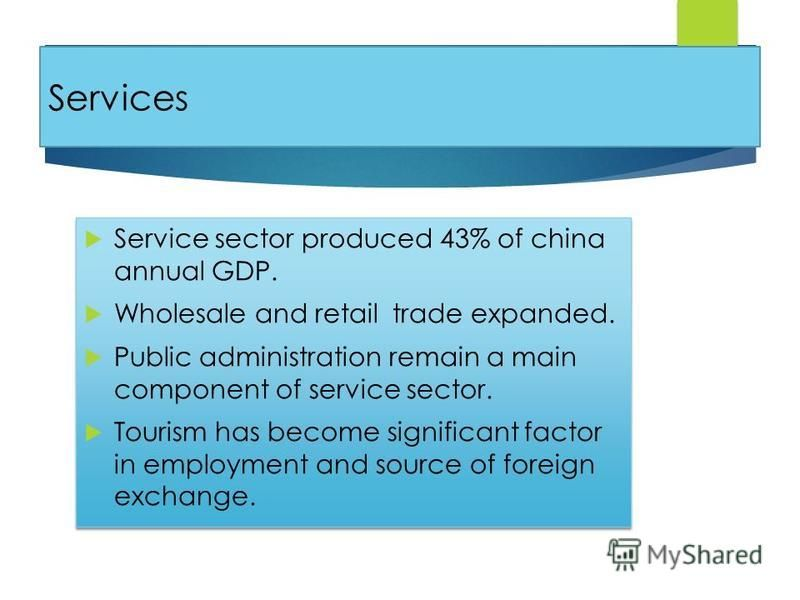 Services Service sector produced 43% of china annual GDP. Wholesale and retail trade expanded. Public administration remain a main component of service sector. Tourism has become significant factor in employment and source of foreign exchange. Servic