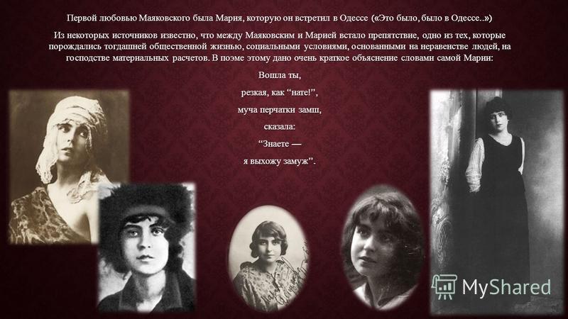 Первой любовью Маяковского была Мария, которую он встретил в Одессе (« Это было, было в Одессе..») Из некоторых источников известно, что между Маяковским и Марией встало препятствие, одно из тех, которые порождались тогдашней общественной жизнью, соц