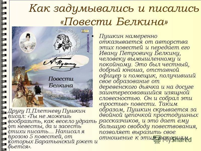 Как задумывались и писались «Повести Белкина» Пушкин намеренно отказывается от авторства этих повестей и передает его Ивану Петровичу Белкину, человеку вымышленному и покойному. Это был честный, добрый юноша, отставной офицер и помещик, получивший св