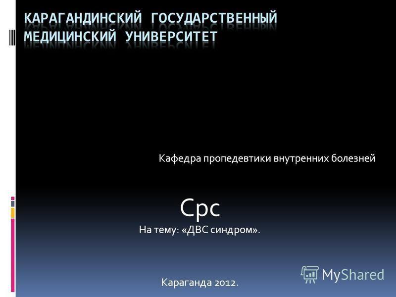 Кафедра пропедевтики внутренних болезней Срс На тему: «ДВС синдром». Караганда 2012.