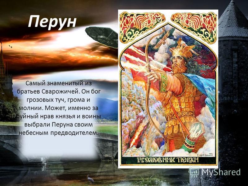 Перун Самый знаменитый из братьев Сварожичей. Он бог грозовых туч, грома и молнии. Может, именно за буйный нрав князья и воины выбрали Перуна своим небесным предводителем.
