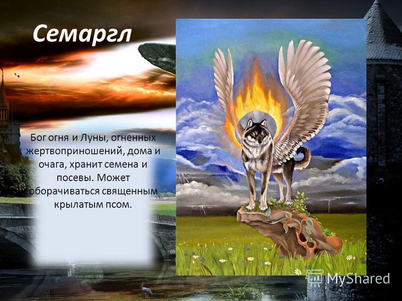 Семаргл Бог огня и Луны, огненных жертвоприношений, дома и очага, хранит семена и посевы. Может оборачиваться священным крылатым псом.