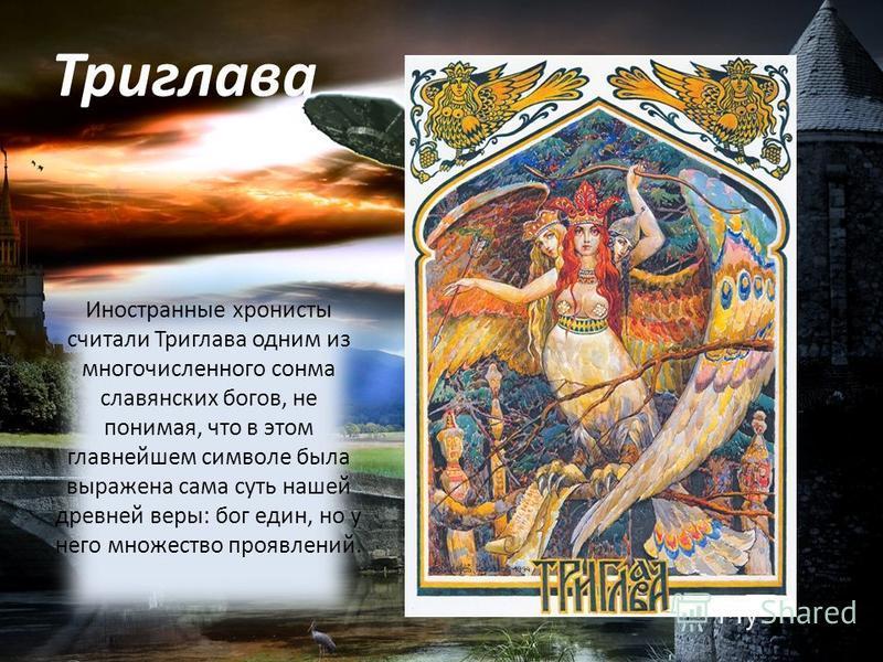 Триглава Иностранные хронисты считали Триглава одним из многочисленного сонма славянских богов, не понимая, что в этом главнейшем символе была выражена сама суть нашей древней веры: бог един, но у него множество проявлений.