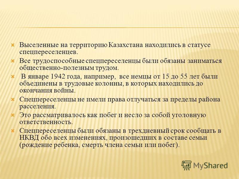 Выселенные на территорию Казахстана находились в статусе спецпереселенцев. Все трудоспособные спецпереселенцы были обязаны заниматься общественно-полезным трудом. В январе 1942 года, например, все немцы от 15 до 55 лет были объединены в трудовые коло