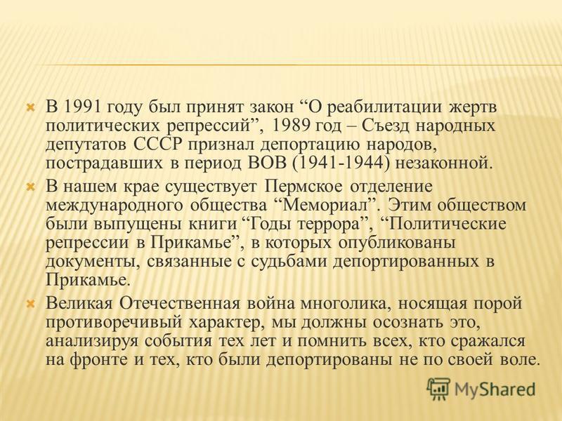 В 1991 году был принят закон О реабилитации жертв политических репрессий, 1989 год – Съезд народных депутатов СССР признал депортацию народов, пострадавших в период ВОВ (1941-1944) незаконной. В нашем крае существует Пермское отделение международного
