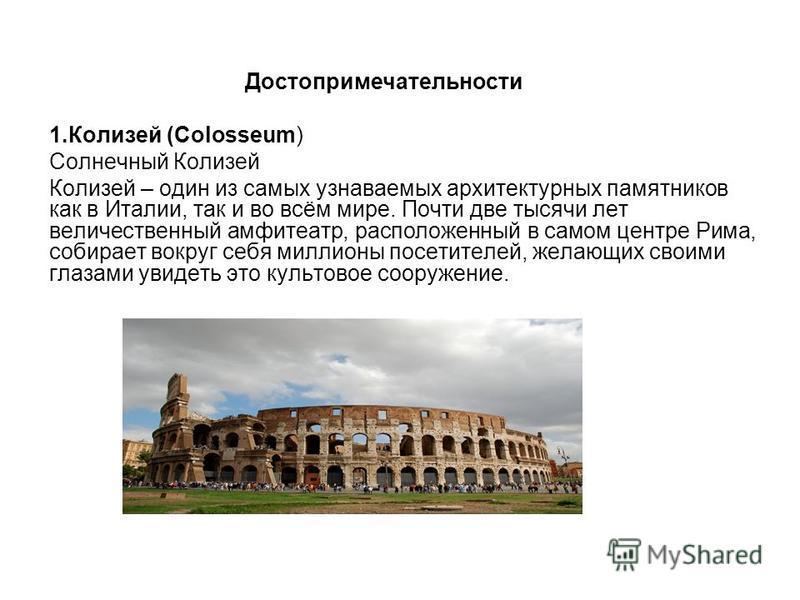 Достопримечательности 1. Колизей (Colosseum) Солнечный Колизей Колизей – один из самых узнаваемых архитектурных памятников как в Италии, так и во всём мире. Почти две тысячи лет величественный амфитеатр, расположенный в самом центре Рима, собирает во