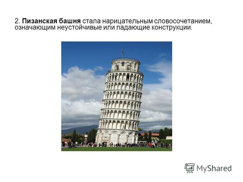 2. Пизанская башня стала нарицательным словосочетанием, означающим неустойчивые или падающие конструкции.