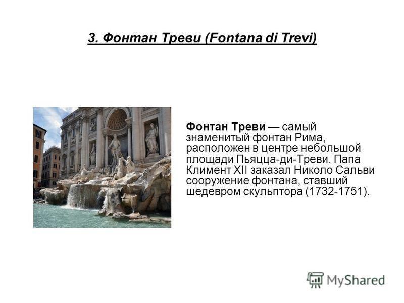 3. Фонтан Треви (Fontana di Trevi) Фонтан Треви самый знаменитый фонтан Рима, расположен в центре небольшой площади Пьяцца-ди-Треви. Папа Климент XII заказал Николо Сальви сооружение фонтана, ставший шедевром скульптора (1732-1751).