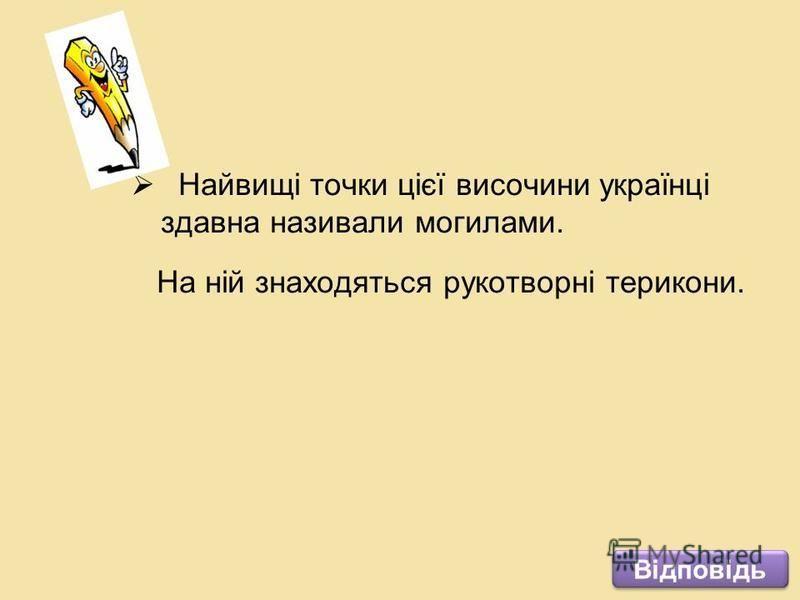 Найвищі точки цієї височини українці здавна називали могилами. На ній знаходяться рукотворні терикони. Відповідь