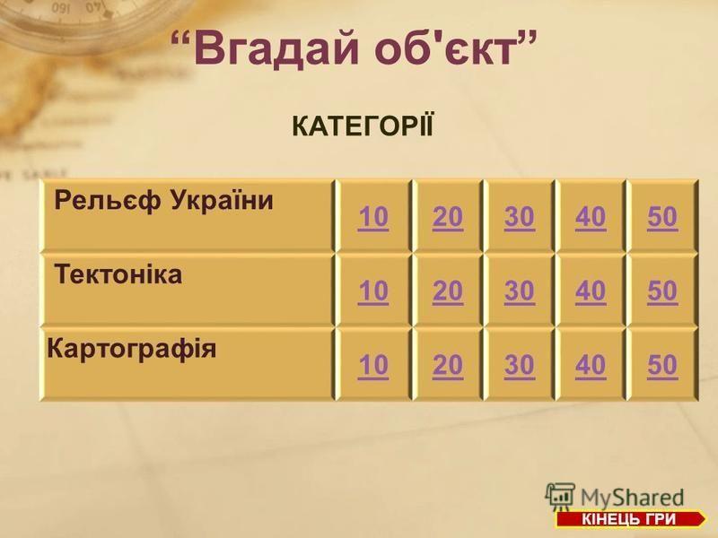 Вгадай об'єкт Рельєф України 1020304050 Тектоніка 1020304050 Картографія 1020304050 КІНЕЦЬ ГРИ КАТЕГОРІЇ