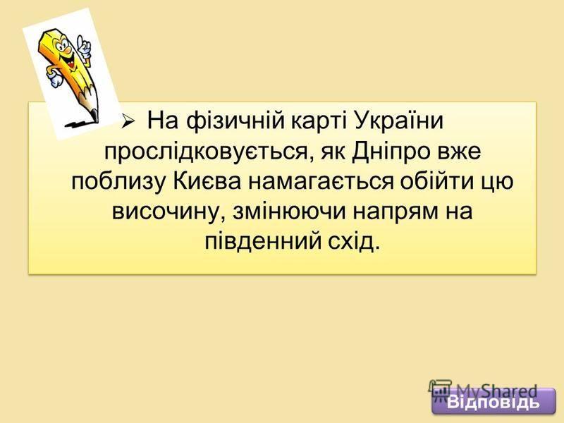 На фізичній карті України прослідковується, як Дніпро вже поблизу Києва намагається обійти цю височину, змінюючи напрям на південний схід. Відповідь