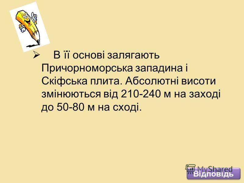 В її основі залягають Причорноморська западина і Скіфська плита. Абсолютні висоти змінюються від 210-240 м на заході до 50-80 м на сході. Відповідь