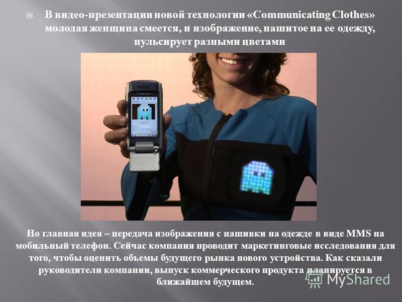 В видео - презентации новой технологии «Communicating Clothes» молодая женщина смеется, и изображение, нашитое на ее одежду, пульсирует разными цветами Но главная идея – передача изображения с нашивки на одежде в виде MMS на мобильный телефон. Сейчас