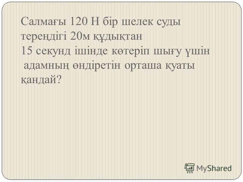 Салмағы 120 Н бір шелк суды тереңдігі 20 м құдықтан 15 секунд ішінде көтеріп шығу үшін адамның өндіретін орташа қуаты қандай?