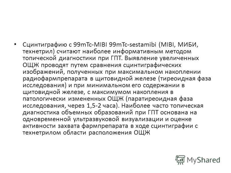 Сцинтиграфию с 99mTc-MIBI 99mTc-sestamibi (MIBI, МИБИ, технетрил) считают наиболее информативным методом топической диагностики при ГПТ. Выявление увеличенных ОЩЖ проводят путем сравнения сцинтиграфических изображений, полученных при максимальном нак