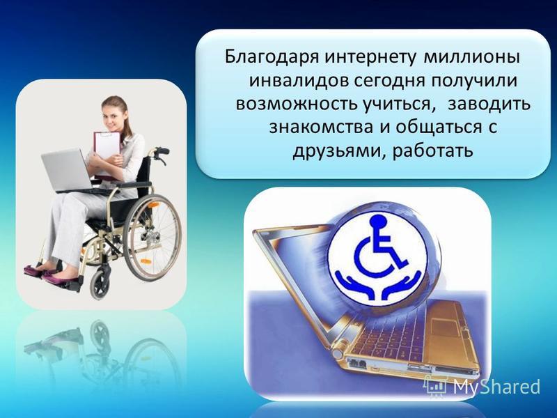 Благодаря интернету миллионы инвалидов сегодня получили возможность учиться, заводить знакомства и общаться с друзьями, работать