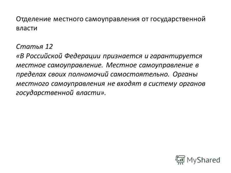 Отделение местного самоуправления от государственной власти Статья 12 «В Российской Федерации признается и гарантируется местное самоуправление. Местное самоуправление в пределах своих полномочий самостоятельно. Органы местного самоуправления не вход