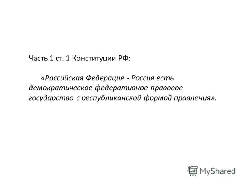 Часть 1 ст. 1 Конституции РФ: «Российская Федерация - Россия есть демократическое федеративное правовое государство с республиканской формой правления».