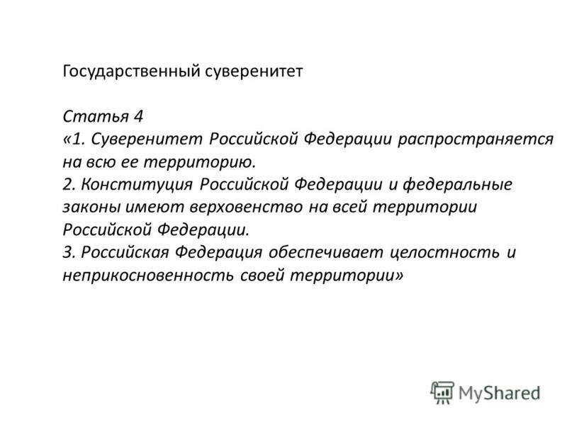 Государственный суверенитет Статья 4 «1. Суверенитет Российской Федерации распространяется на всю ее территорию. 2. Конституция Российской Федерации и федеральные законы имеют верховенство на всей территории Российской Федерации. 3. Российская Федера