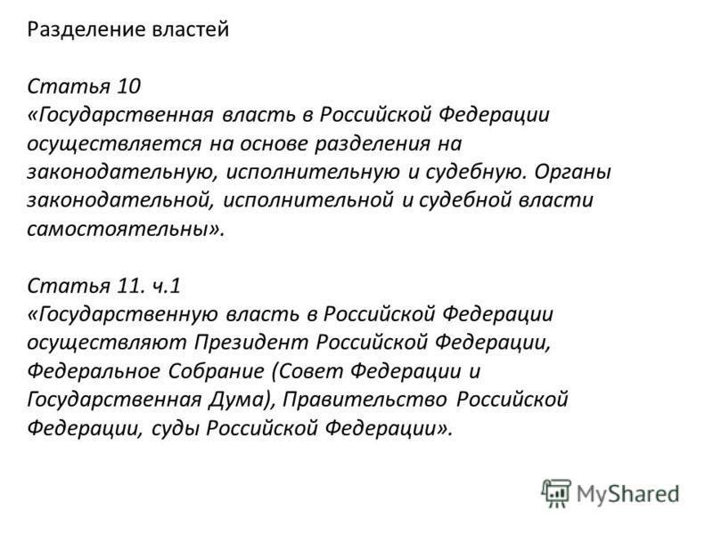 Разделение властей Статья 10 «Государственная власть в Российской Федерации осуществляется на основе разделения на законодательную, исполнительную и судебную. Органы законодательной, исполнительной и судебной власти самостоятельны». Статья 11. ч.1 «Г