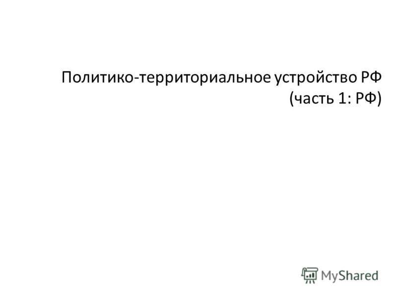 Политико-территориальное устройство РФ (часть 1: РФ)