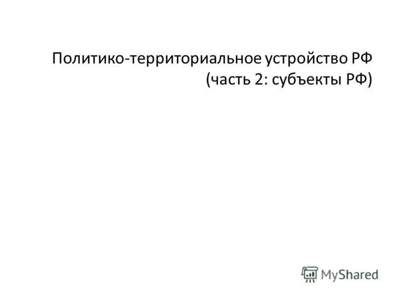 Политико-терриориальное устройство РФ (часть 2: субъекты РФ)