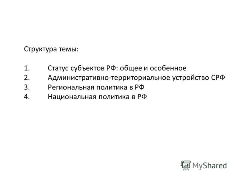 Структура темы: 1. Статус субъектов РФ: общее и особенное 2.Административно-терриориальное устройство СРФ 3. Региональная политика в РФ 4. Национальная политика в РФ