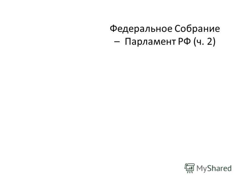 Федеральное Собрание – Парламент РФ (ч. 2)