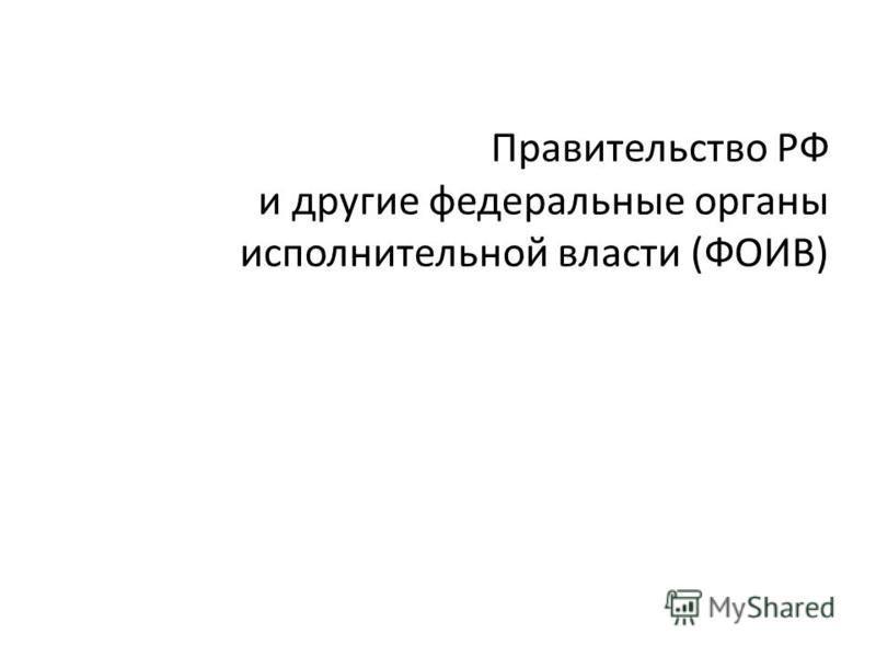 Правительство РФ и другие фидеральные органы исполнительной власти (ФОИВ)