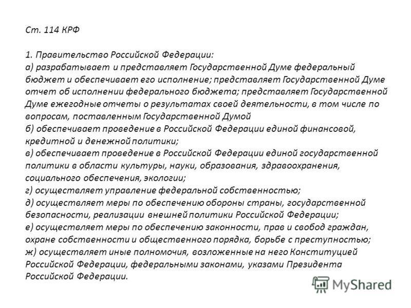 Ст. 114 КРФ 1. Правительство Российской Федерации: а) разрабатывает и представляет Государственной Думе фидеральный бюджет и обеспечивает его исполнение; представляет Государственной Думе отчет об исполнении фидерального бюджета; представляет Государ