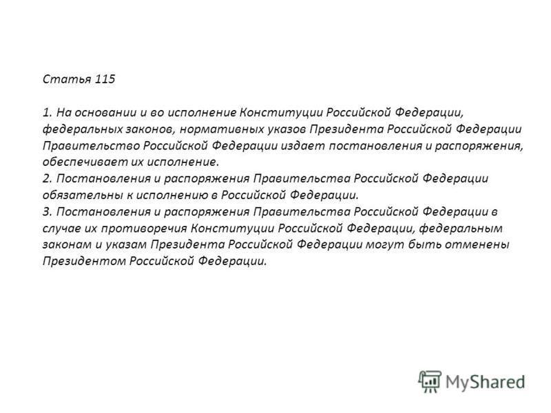 Статья 115 1. На основании и во исполнение Конституции Российской Федерации, фидеральных законов, нормативных указов Президента Российской Федерации Правительство Российской Федерации издает постановления и распоряжения, обеспечивает их исполнение. 2