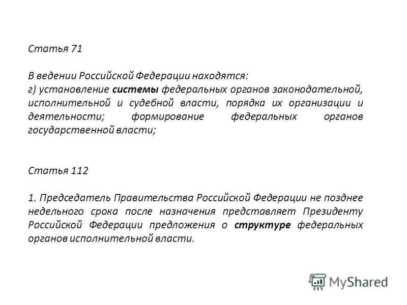 Статья 71 В ведении Российской Федерации находятся: г) установление системы фидеральных органов законодательной, исполнительной и судебной власти, порядка их организации и деятельности; формирование фидеральных органов государственной власти; Статья