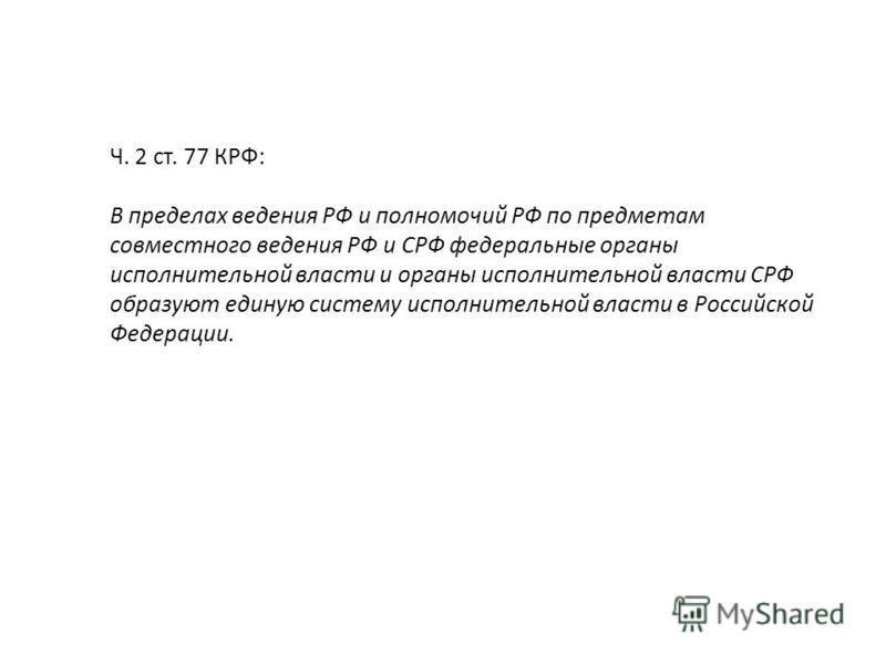 Ч. 2 ст. 77 КРФ: В пределах ведения РФ и полномочий РФ по предметам совместного ведения РФ и СРФ фетеральные органы исполнительной власти и органы исполнительной власти СРФ образуют единую систему исполнительной власти в Российской Федерации.