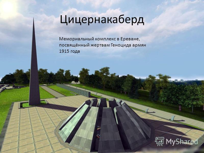 Цицернакаберд Мемориальный комплекс в Ереване, посвящённый жертвам Геноцида армян 1915 года